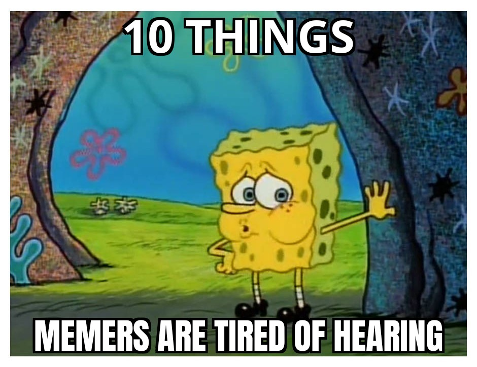 10 Things Memers Are Tired Of Hearing